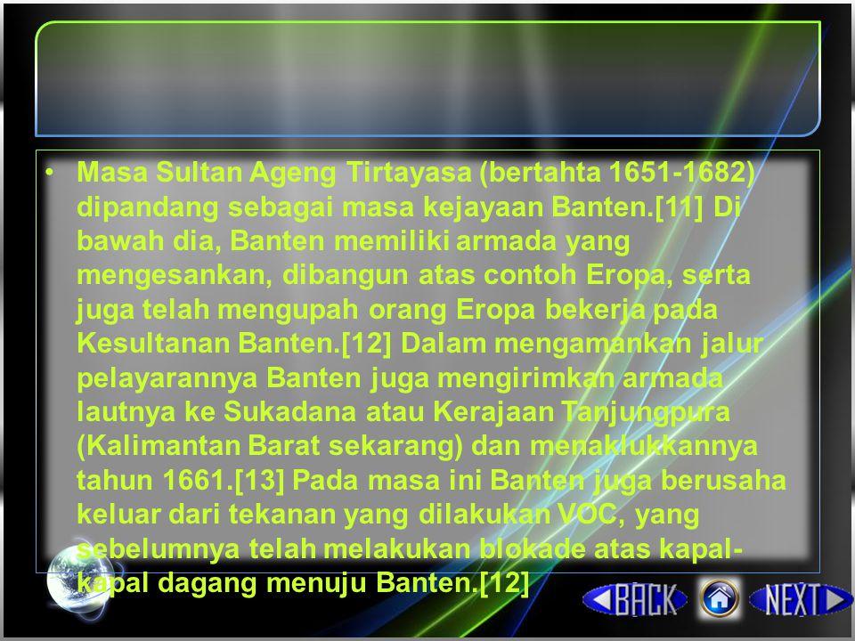 Masa Sultan Ageng Tirtayasa (bertahta 1651-1682) dipandang sebagai masa kejayaan Banten.[11] Di bawah dia, Banten memiliki armada yang mengesankan, dibangun atas contoh Eropa, serta juga telah mengupah orang Eropa bekerja pada Kesultanan Banten.[12] Dalam mengamankan jalur pelayarannya Banten juga mengirimkan armada lautnya ke Sukadana atau Kerajaan Tanjungpura (Kalimantan Barat sekarang) dan menaklukkannya tahun 1661.[13] Pada masa ini Banten juga berusaha keluar dari tekanan yang dilakukan VOC, yang sebelumnya telah melakukan blokade atas kapal-kapal dagang menuju Banten.[12]